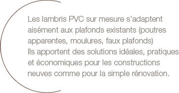 Les lambris PVC sur mesure s'adaptent aisément aux plafonds existants (poutres apparentes, moulures, faux plafonds). Ils apportent des solutions idéales, pratiques et économiques pour les constructions neuves comme pour la simple rénovation.