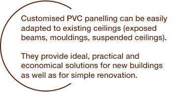 Custom-made PVC paneling can be adapted to existing ceilings (exposed beams, moldings, false ceilings). They provide ideal, practical and economical solutions for new constructions as well as for simple renovations.